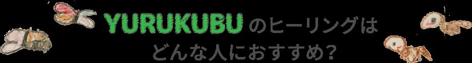 YURUKUBU(ゆるくぶ)のヒーリングはどんな人におすすめ?